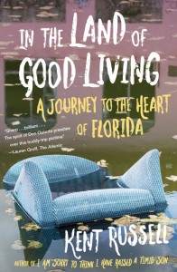 In the Land of Good Living: A Journey to the Heart of Florida by Kent Russell