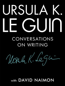 Ursula K. Le Guin: Conversations on Writing (published by Tin House Books)